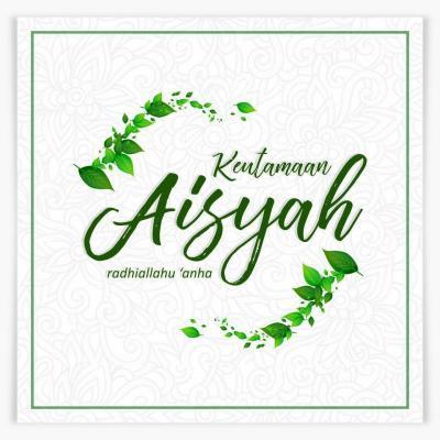 DI ANTARA KEUTAMAAN ISTRI NABI, AISYAH RADHIYALLAHU 'ANHA