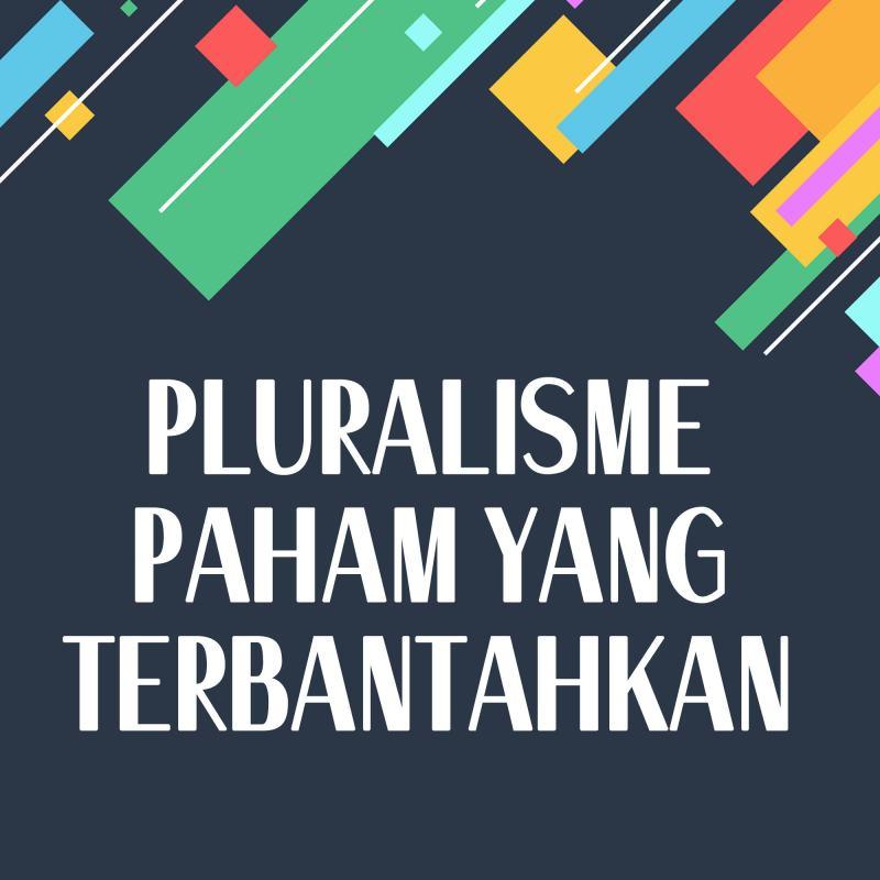 PLURALISME PAHAM YANG TERBANTAHKAN