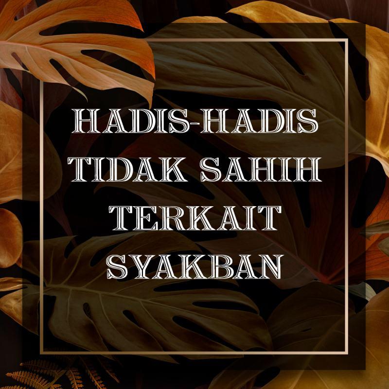 HADIS-HADIS TIDAK SAHIH TERKAIT SYAKBAN